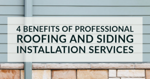 4 Benefits of Professional Roofing and Siding Installation Services